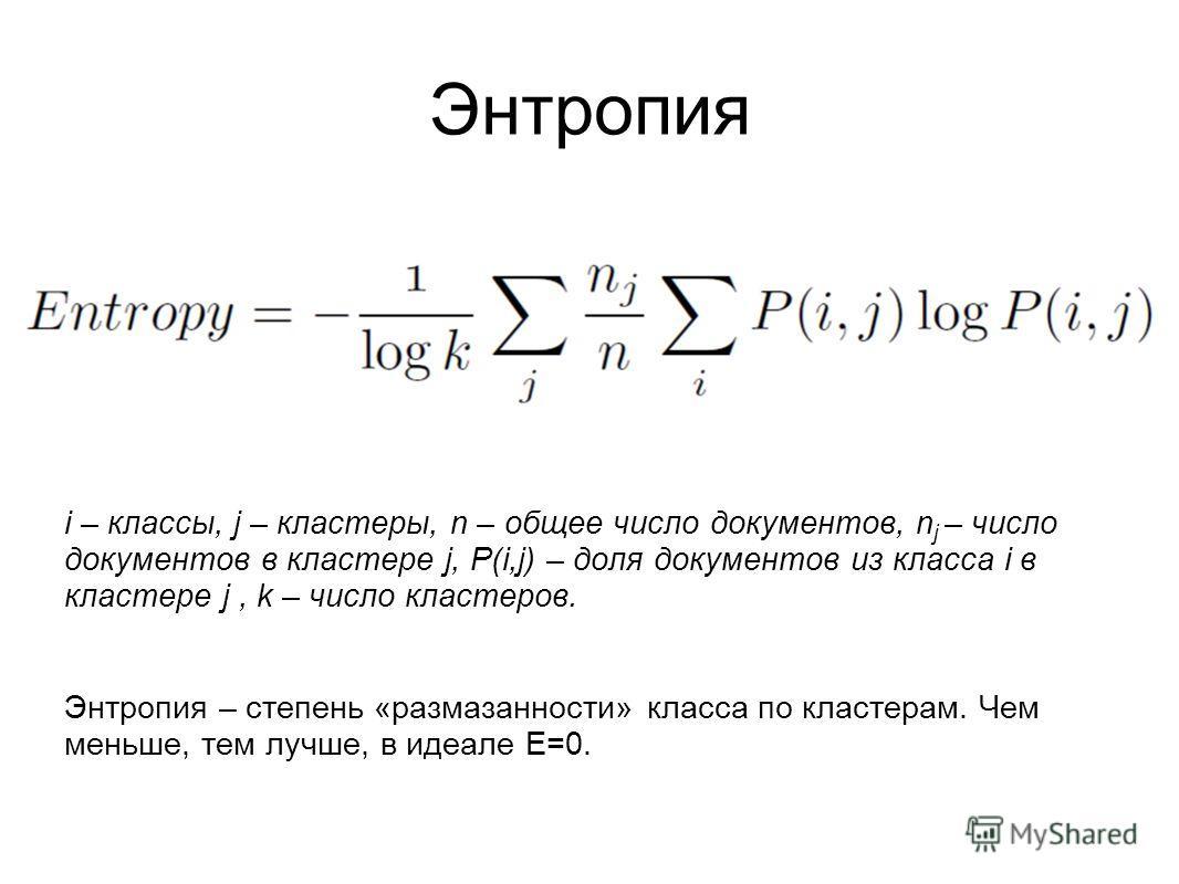 Энтропия i – классы, j – кластеры, n – общее число документов, n j – число документов в кластере j, P(i,j) – доля документов из класса i в кластере j, k – число кластеров. Энтропия – степень «размазанности» класса по кластерам. Чем меньше, тем лучше,
