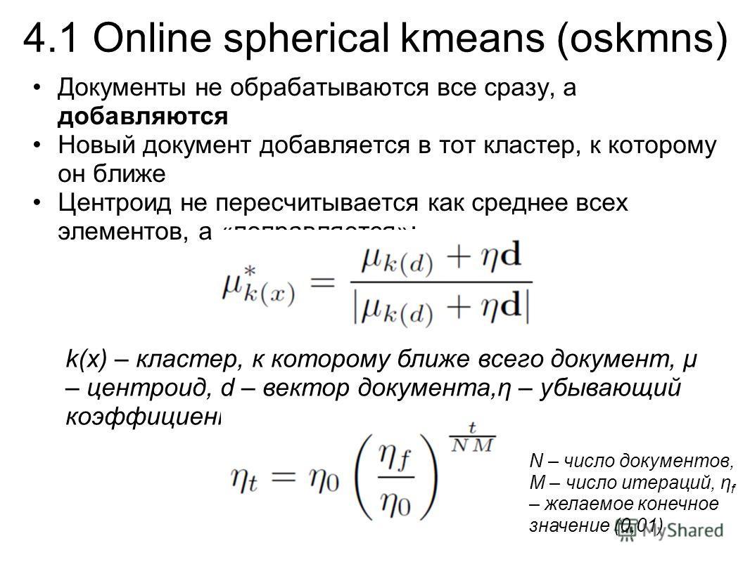 4.1 Online spherical kmeans (oskmns) Документы не обрабатываются все сразу, а добавляются Новый документ добавляется в тот кластер, к которому он ближе Центроид не пересчитывается как среднее всех элементов, а «поправляется»: k(x) – кластер, к которо