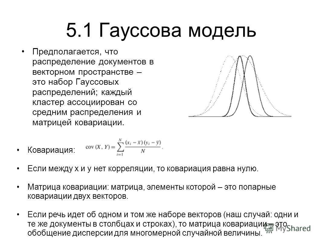 5.1 Гауссова модель Предполагается, что распределение документов в векторном пространстве – это набор Гауссовых распределений; каждый кластер ассоциирован со средним распределения и матрицей ковариации. Ковариация: Если между x и у нет корреляции, то