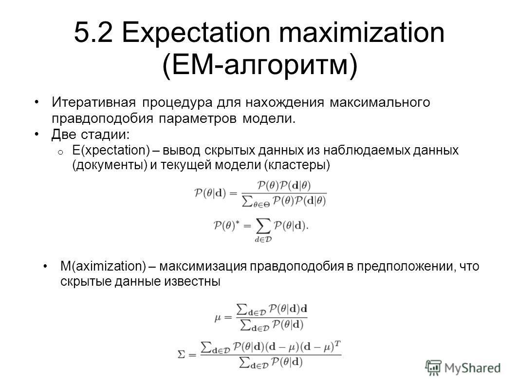 5.2 Expectation maximization (EM-алгоритм) Итеративная процедура для нахождения максимального правдоподобия параметров модели. Две стадии: o E(xpectation) – вывод скрытых данных из наблюдаемых данных (документы) и текущей модели (кластеры) M(aximizat