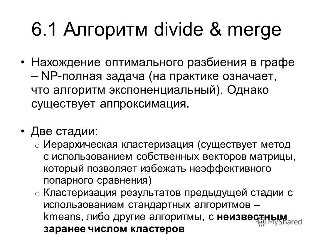 6.1 Алгоритм divide & merge Нахождение оптимального разбиения в графе – NP-полная задача (на практике означает, что алгоритм экспоненциальный). Однако существует аппроксимация. Две стадии: o Иерархическая кластеризация (существует метод с использован