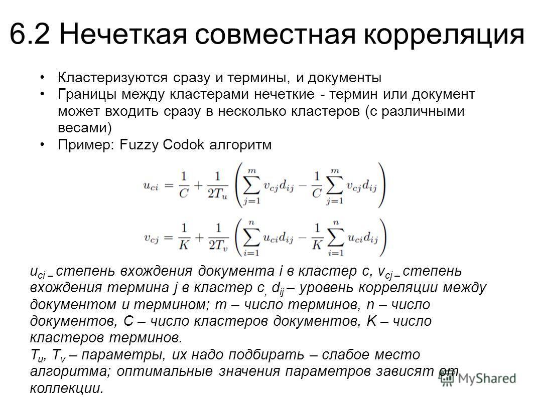 6.2 Нечеткая совместная корреляция Кластеризуются сразу и термины, и документы Границы между кластерами нечеткие - термин или документ может входить сразу в несколько кластеров (с различными весами) Пример: Fuzzy Codok алгоритм u ci – степень вхожден