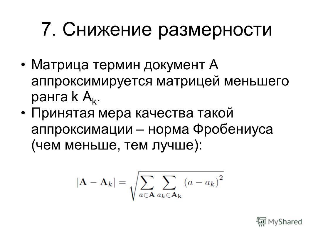 7. Снижение размерности Матрица термин документ А аппроксимируется матрицей меньшего ранга k A k. Принятая мера качества такой аппроксимации – норма Фробениуса (чем меньше, тем лучше):