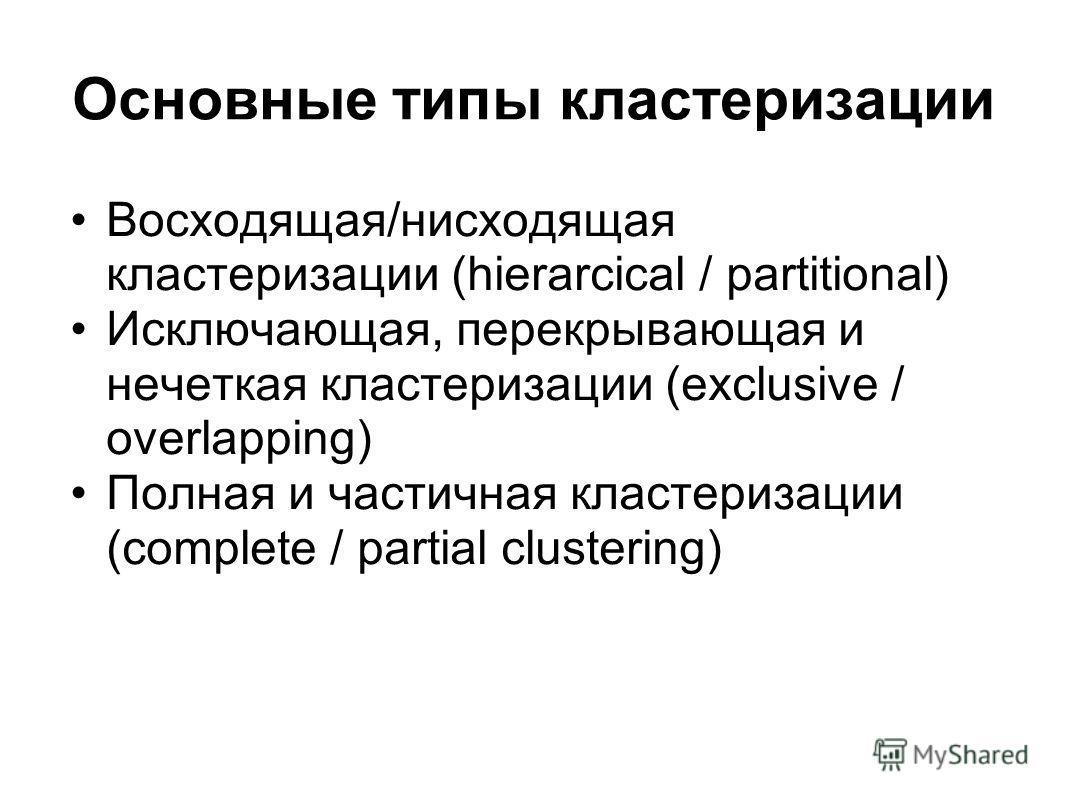 Основные типы кластеризации Восходящая/нисходящая кластеризации (hierarcical / partitional) Исключающая, перекрывающая и нечеткая кластеризации (exclusive / overlapping) Полная и частичная кластеризации (complete / partial clustering)