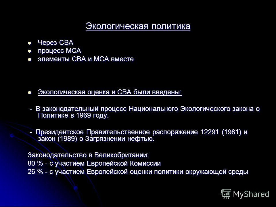Экологическая политика Через СВА Через СВА процесс MCA процесс MCA элементы CBA и MCA вместе элементы CBA и MCA вместе Экологическая оценка и CBA были введены: Экологическая оценка и CBA были введены: - В законодательный процесс Национального Экологи