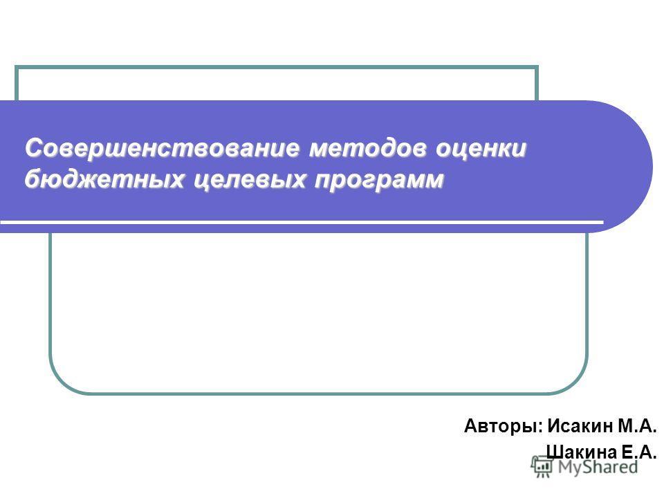 Совершенствование методов оценки бюджетных целевых программ Авторы: Исакин М.А. Шакина Е.А.