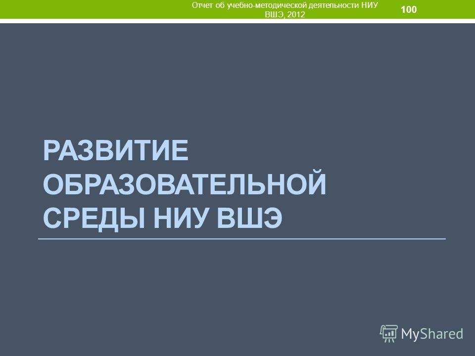 РАЗВИТИЕ ОБРАЗОВАТЕЛЬНОЙ СРЕДЫ НИУ ВШЭ Отчет об учебно-методической деятельности НИУ ВШЭ, 2012 100