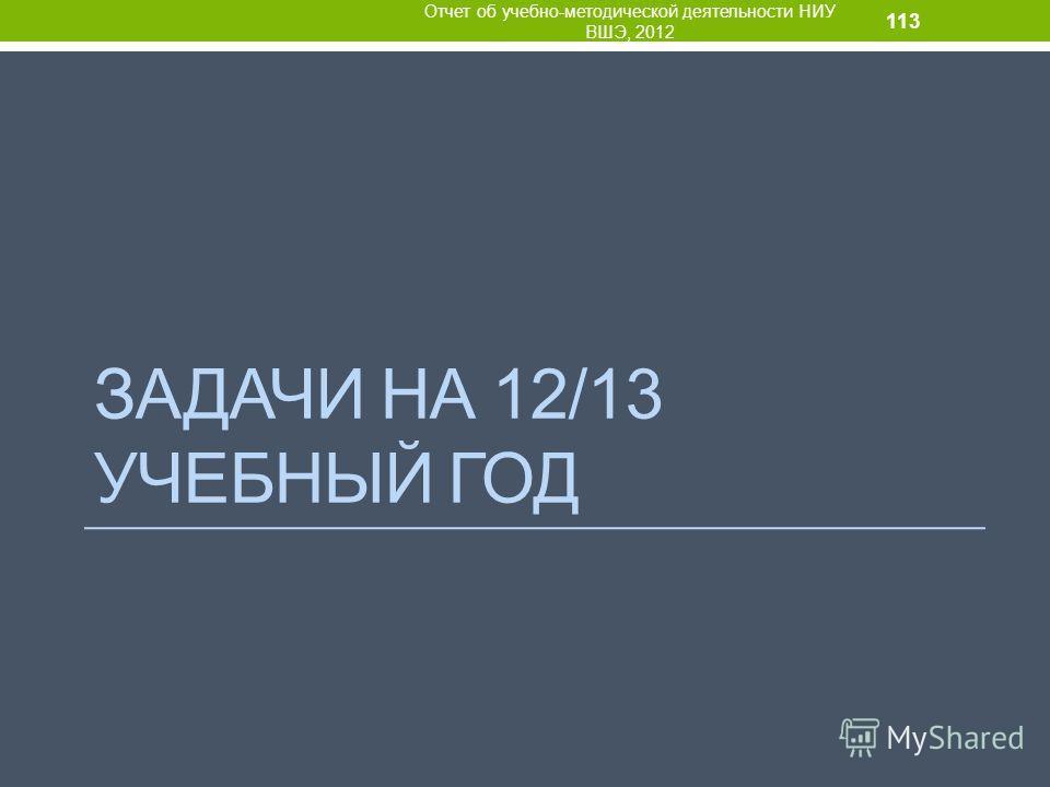 ЗАДАЧИ НА 12/13 УЧЕБНЫЙ ГОД Отчет об учебно-методической деятельности НИУ ВШЭ, 2012 113
