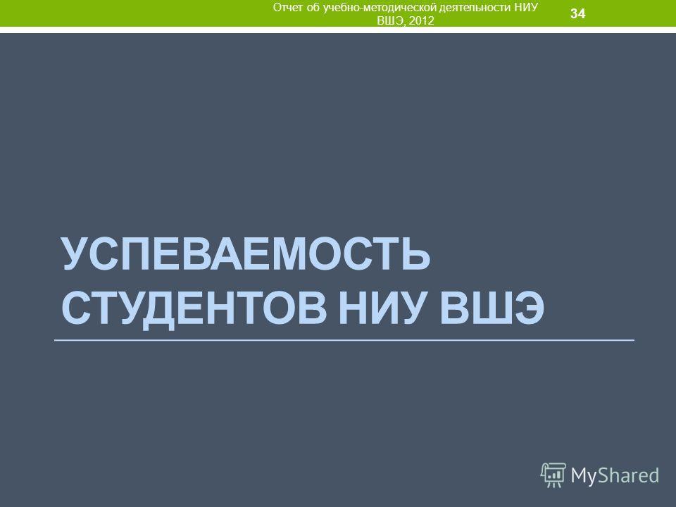 УСПЕВАЕМОСТЬ СТУДЕНТОВ НИУ ВШЭ Отчет об учебно-методической деятельности НИУ ВШЭ, 2012 34