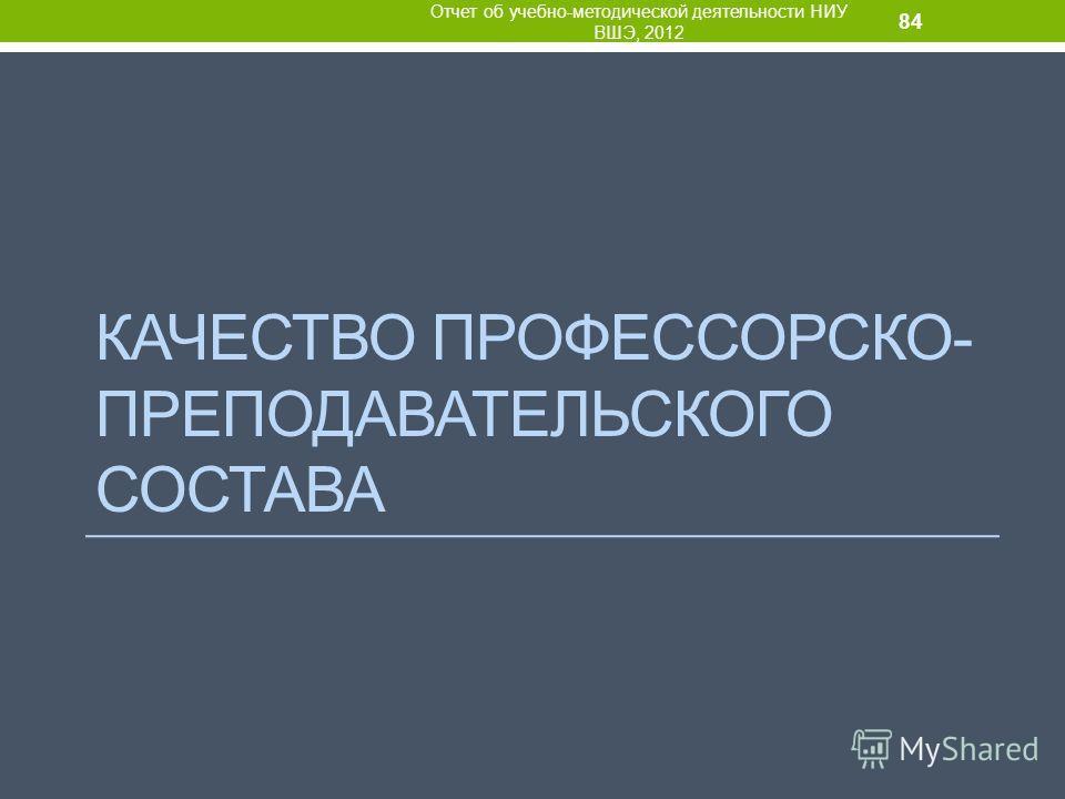 КАЧЕСТВО ПРОФЕССОРСКО- ПРЕПОДАВАТЕЛЬСКОГО СОСТАВА Отчет об учебно-методической деятельности НИУ ВШЭ, 2012 84