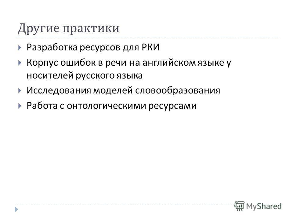 Другие практики Разработка ресурсов для РКИ Корпус ошибок в речи на английском языке у носителей русского языка Исследования моделей словообразования Работа с онтологическими ресурсами
