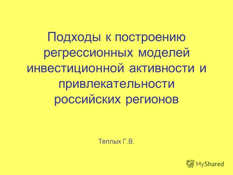 Подходы к построению регрессионных моделей инвестиционной активности и привлекательности российских регионов Теплых Г.В.