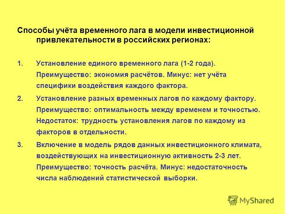 Способы учёта временного лага в модели инвестиционной привлекательности в российских регионах: 1.Установление единого временного лага (1-2 года). Преимущество: экономия расчётов. Минус: нет учёта специфики воздействия каждого фактора. 2.Установление