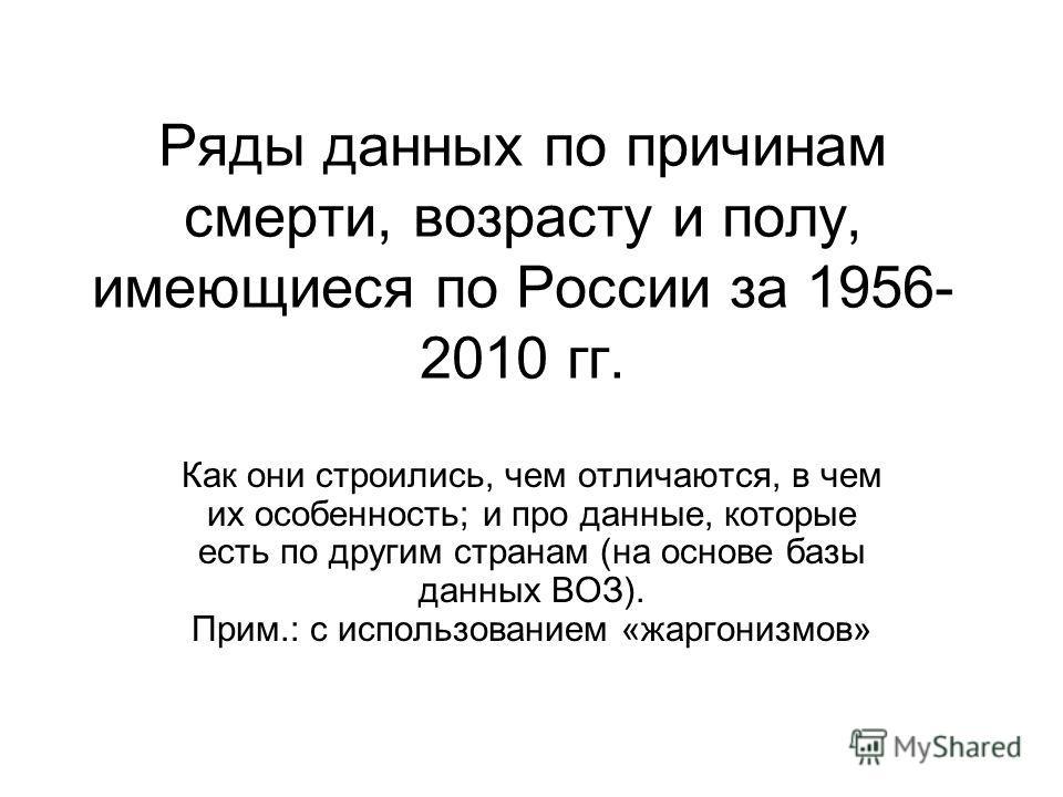 Ряды данных по причинам смерти, возрасту и полу, имеющиеся по России за 1956- 2010 гг. Как они строились, чем отличаются, в чем их особенность; и про данные, которые есть по другим странам (на основе базы данных ВОЗ). Прим.: с использованием «жаргони