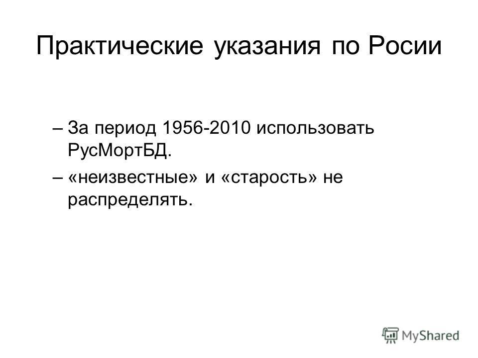 Практические указания по Росии –За период 1956-2010 использовать РусМортБД. –«неизвестные» и «старость» не распределять.