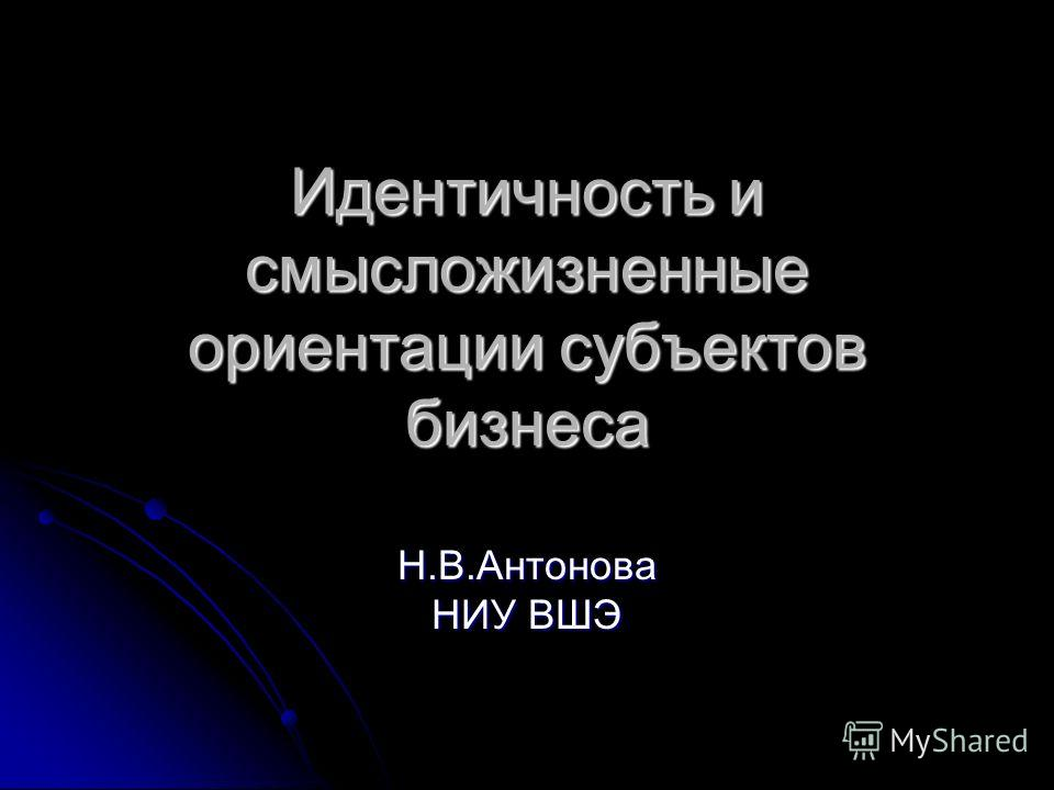 Идентичность и смысложизненные ориентации субъектов бизнеса Н.В.Антонова НИУ ВШЭ