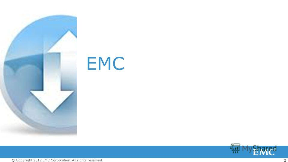2 © Copyright 2012 EMC Corporation. All rights reserved. EMC