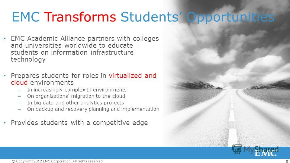 5 © Copyright 2012 EMC Corporation. All rights reserved. EMC Transforms Students Opportunities EMC Academic Alliance partners with colleges and universities worldwide to educate students on information infrastructure technology Prepares students for