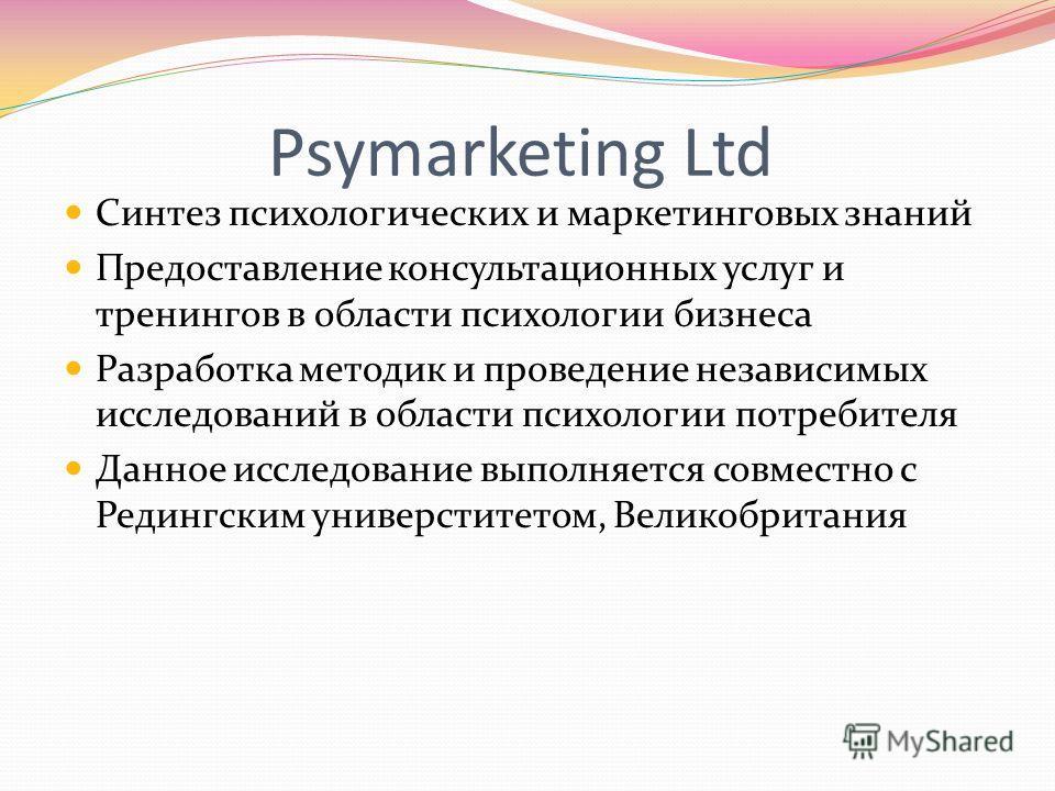 Psymarketing Ltd Синтез психологических и маркетинговых знаний Предоставление консультационных услуг и тренингов в области психологии бизнеса Разработка методик и проведение независимых исследований в области психологии потребителя Данное исследовани