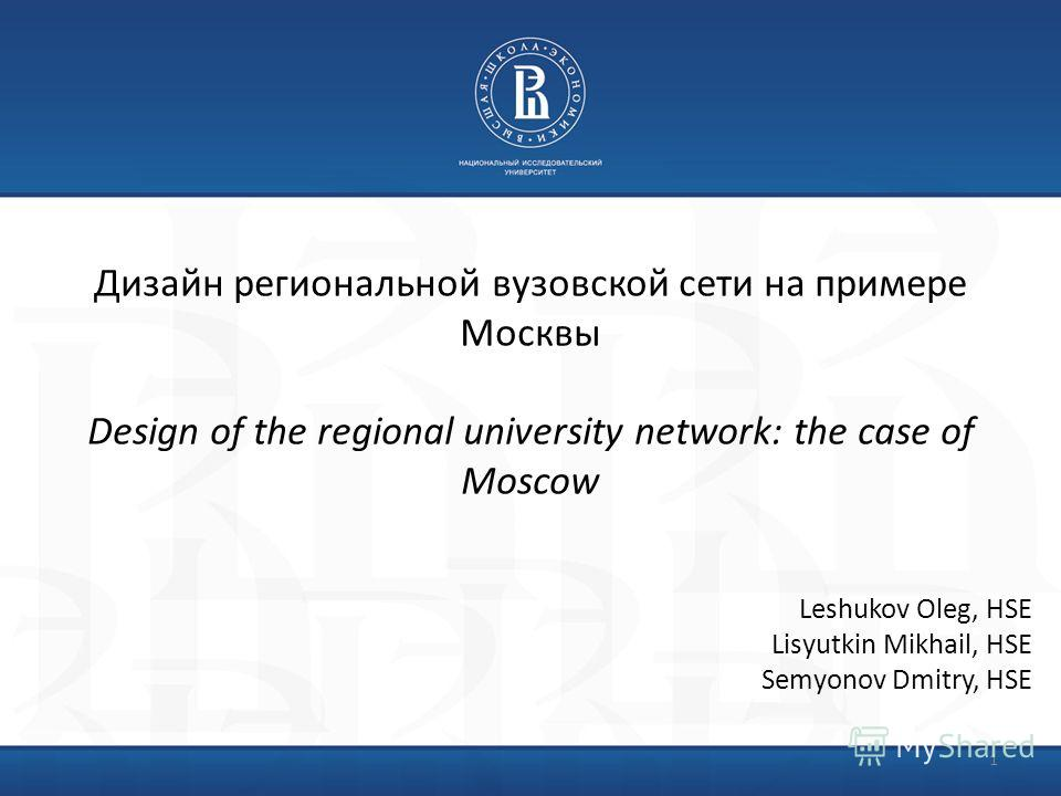 Дизайн региональной вузовской сети на примере Москвы Design of the regional university network: the case of Moscow 1 Leshukov Oleg, HSE Lisyutkin Mikhail, HSE Semyonov Dmitry, HSE