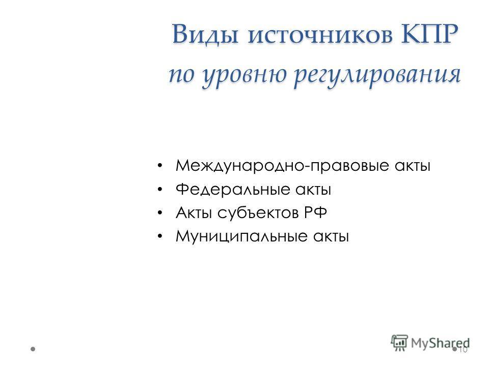 Виды источников КПР по уровню регулирования Международно-правовые акты Федеральные акты Акты субъектов РФ Муниципальные акты 10