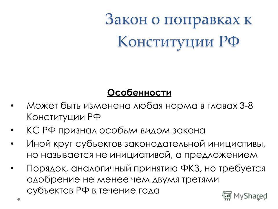 Закон о поправках к Конституции РФ Особенности Может быть изменена любая норма в главах 3-8 Конституции РФ КС РФ признал особым видом закона Иной круг субъектов законодательной инициативы, но называется не инициативой, а предложением Порядок, аналоги
