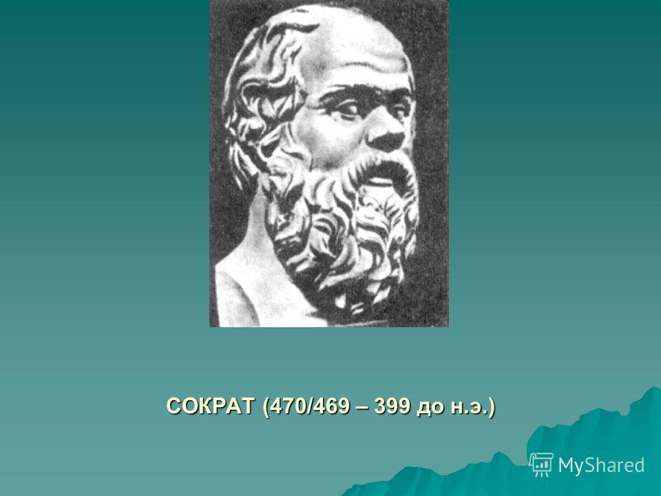 СОКРАТ (470/469 – 399 до н.э.)