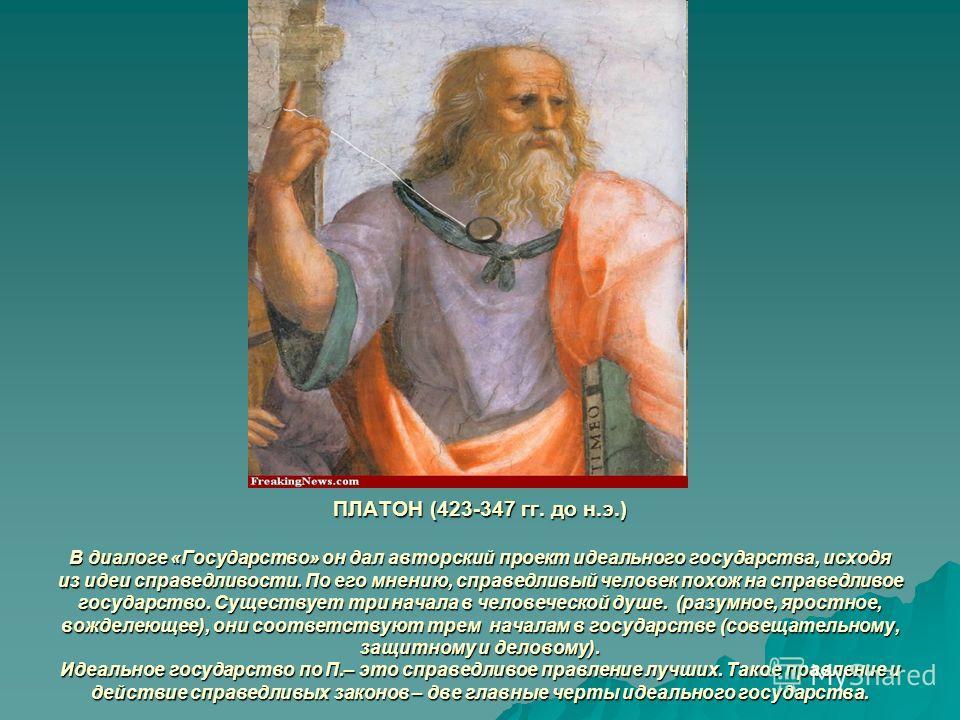 ПЛАТОН (423-347 гг. до н.э.) В диалоге «Государство» он дал авторский проект идеального государства, исходя из идеи справедливости. По его мнению, справедливый человек похож на справедливое государство. Существует три начала в человеческой душе. (раз