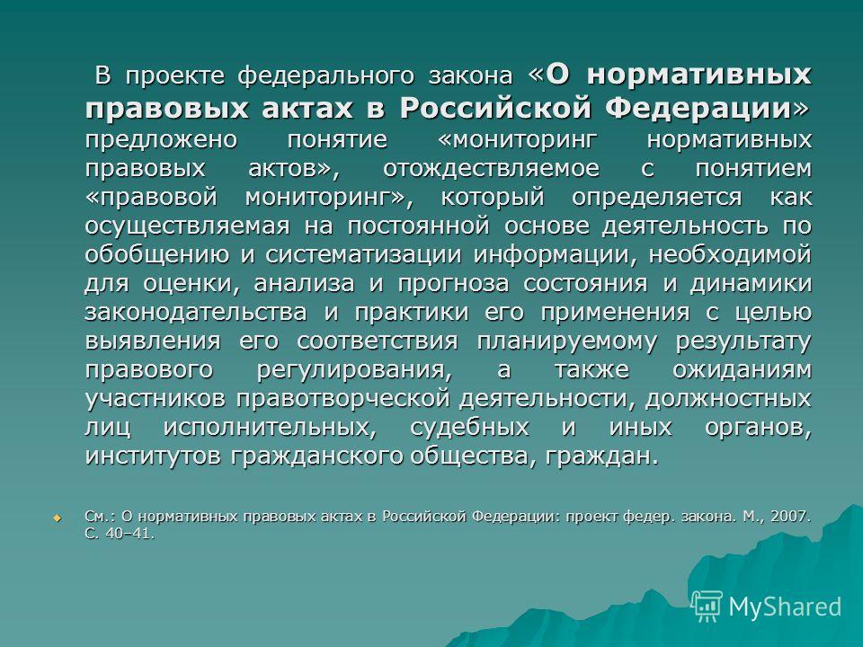В проекте федерального закона «О нормативных правовых актах в Российской Федерации» предложено понятие «мониторинг нормативных правовых актов», отождествляемое с понятием «правовой мониторинг», который определяется как осуществляемая на постоянной ос