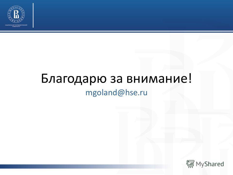Благодарю за внимание! mgoland@hse.ru