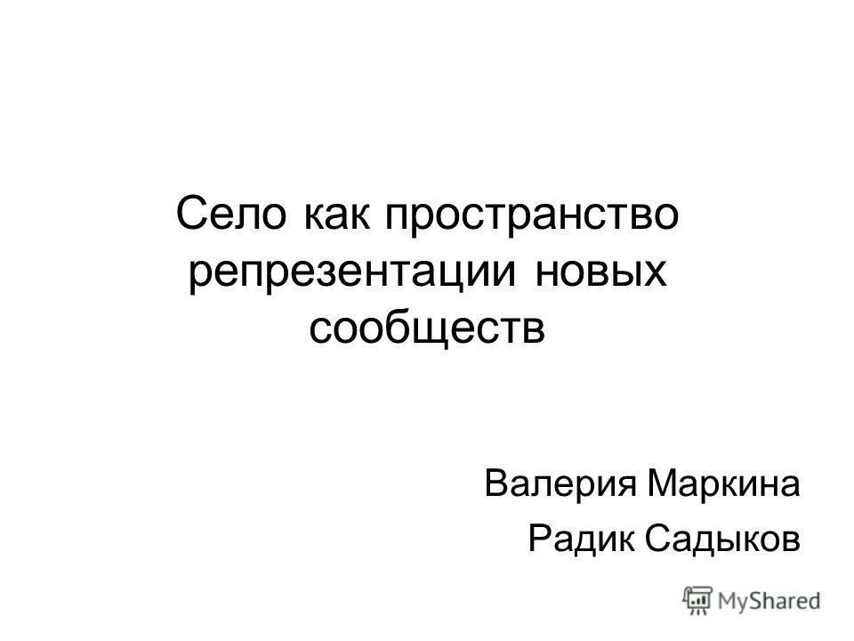 Село как пространство репрезентации новых сообществ Валерия Маркина Радик Садыков