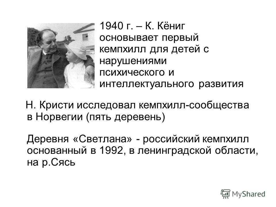 1940 г. – К. Кёниг основывает первый кемпхилл для детей с нарушениями психического и интеллектуального развития Н. Кристи исследовал кемпхилл-сообщества в Норвегии (пять деревень) Деревня «Светлана» - российский кемпхилл основанный в 1992, в ленингра