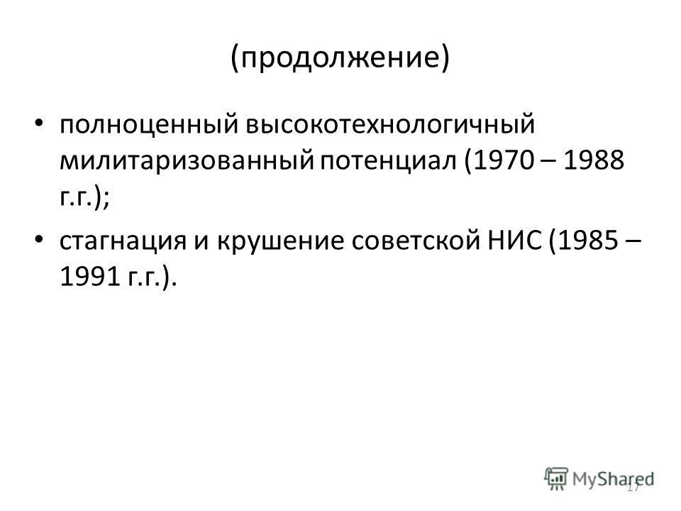 (продолжение) полноценный высокотехнологичный милитаризованный потенциал (1970 – 1988 г.г.); стагнация и крушение советской НИС (1985 – 1991 г.г.). 1717