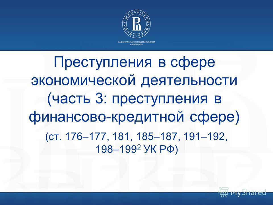 Преступления в сфере экономической деятельности (часть 3: преступления в финансово-кредитной сфере) (ст. 176–177, 181, 185–187, 191–192, 198–199 2 УК РФ)