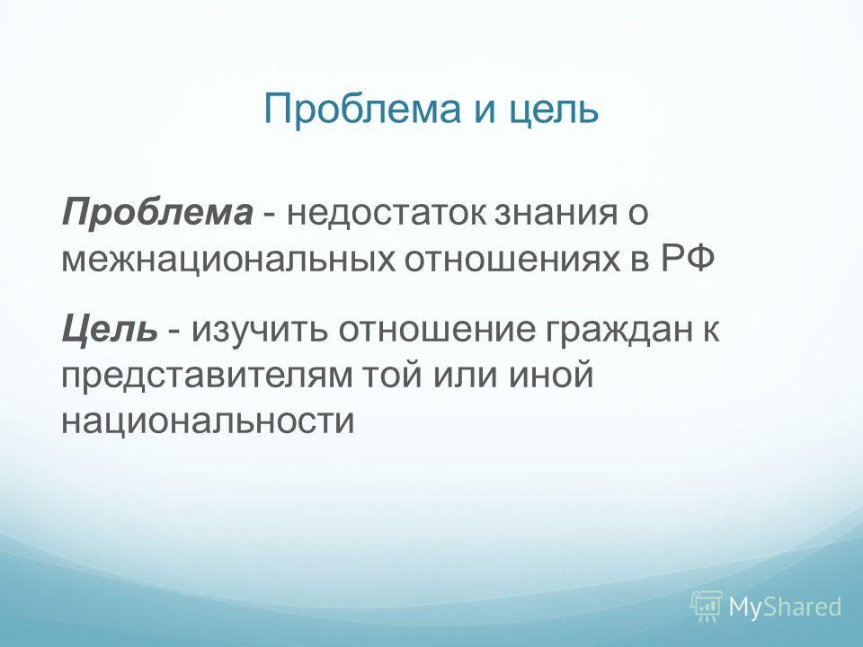 Проблема и цель Проблема - недостаток знания о межнациональных отношениях в РФ Цель - изучить отношение граждан к представителям той или иной национальности