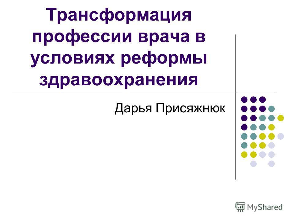 Трансформация профессии врача в условиях реформы здравоохранения Дарья Присяжнюк
