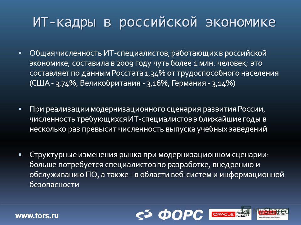 www.fors.ru ИТ-кадры в российской экономике Общая численность ИТ-специалистов, работающих в российской экономике, составила в 2009 году чуть более 1 млн. человек; это составляет по данным Росстата 1,34% от трудоспособного населения (США - 3,74%, Вели
