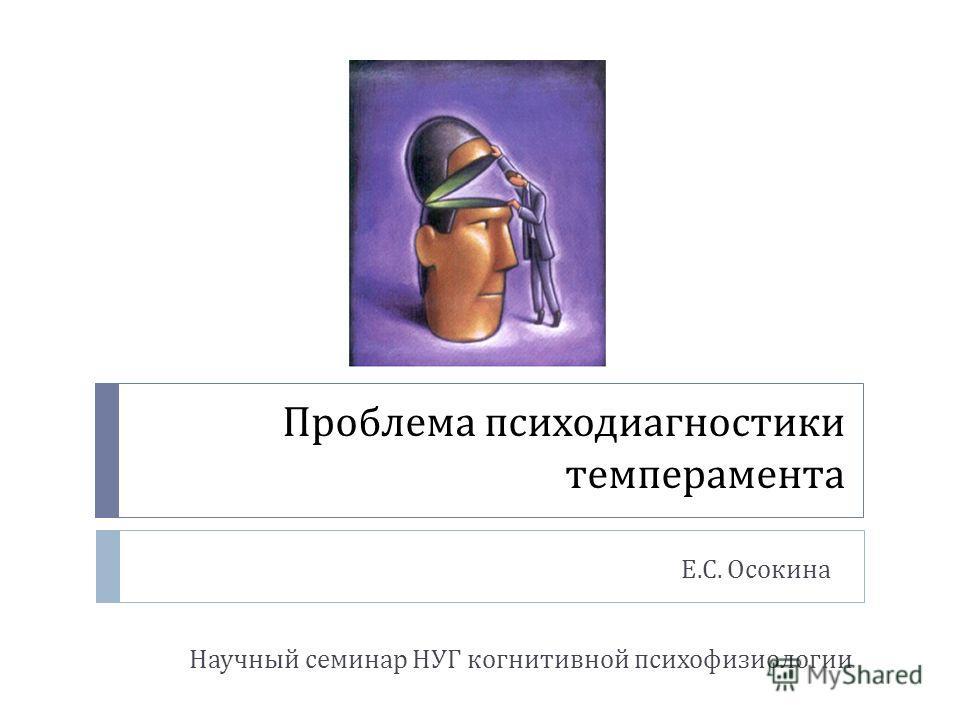 Проблема психодиагностики темперамента Е. С. Осокина Научный семинар НУГ когнитивной психофизиологии