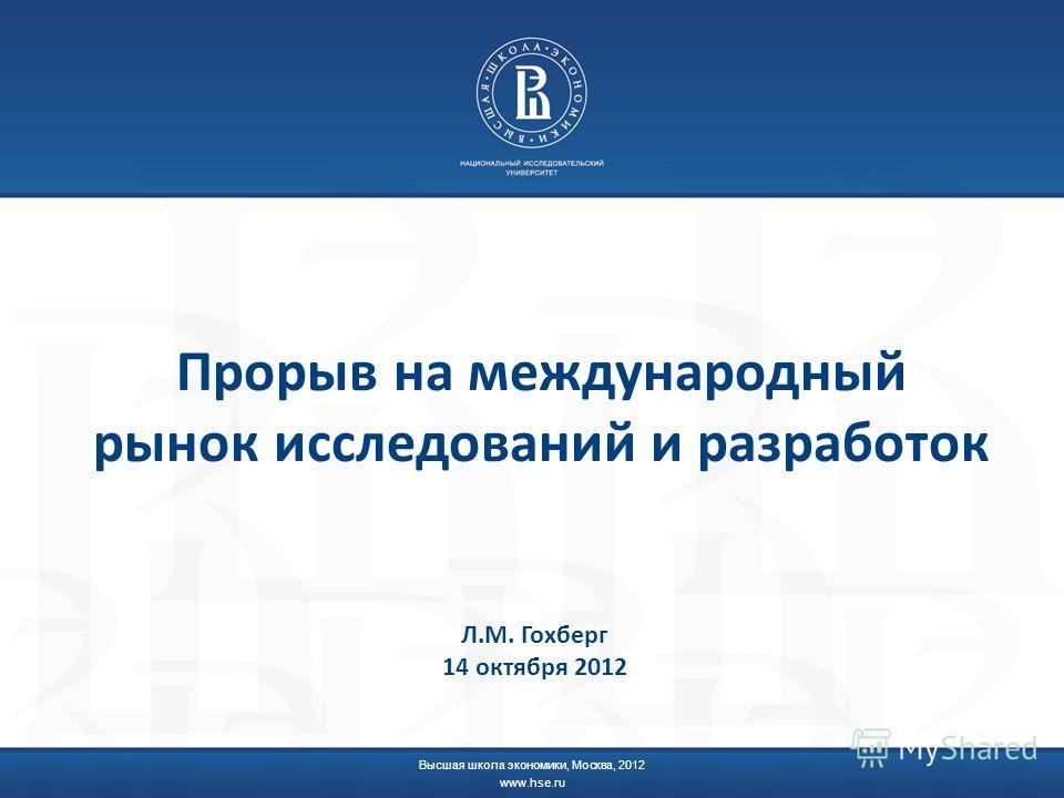Прорыв на международный рынок исследований и разработок Высшая школа экономики, Москва, 2012 www.hse.ru Л.М. Гохберг 14 октября 2012
