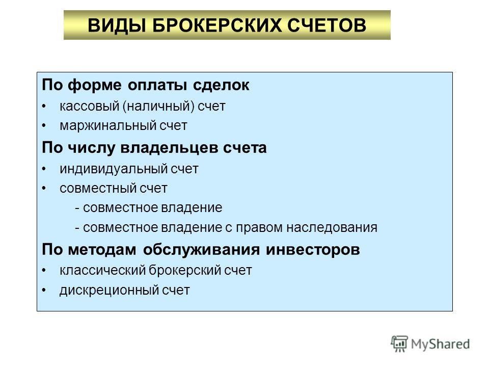 ВИДЫ БРОКЕРСКИХ СЧЕТОВ По форме оплаты сделок кассовый (наличный) счет маржинальный счет По числу владельцев счета индивидуальный счет совместный счет - совместное владение - совместное владение с правом наследования По методам обслуживания инвесторо