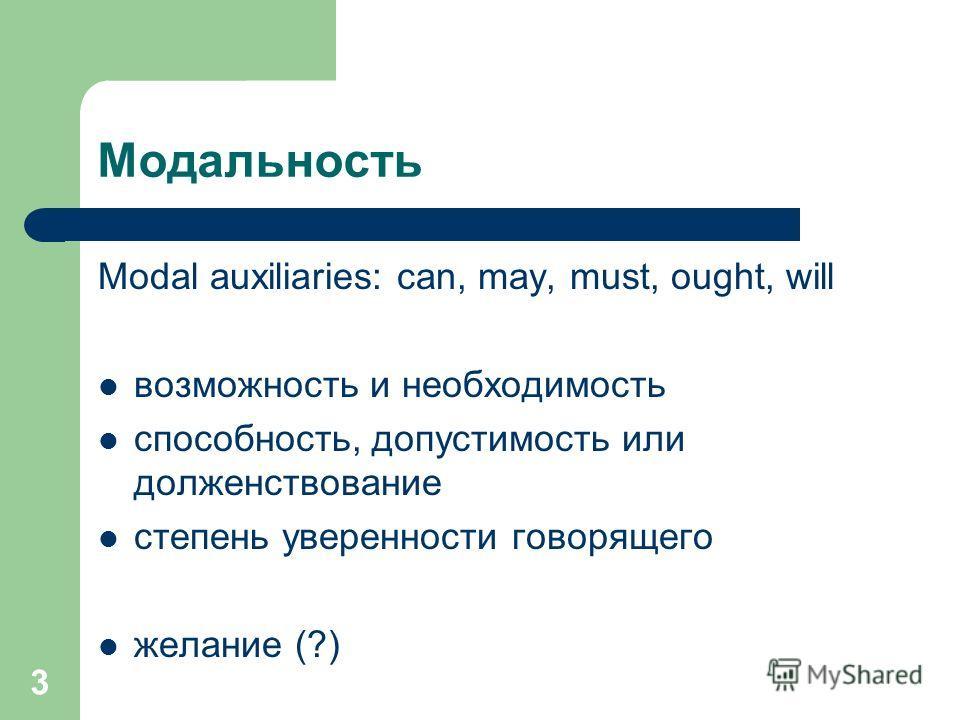 3 Модальность Modal auxiliaries: can, may, must, ought, will возможность и необходимость способность, допустимость или долженствование степень уверенности говорящего желание (?)
