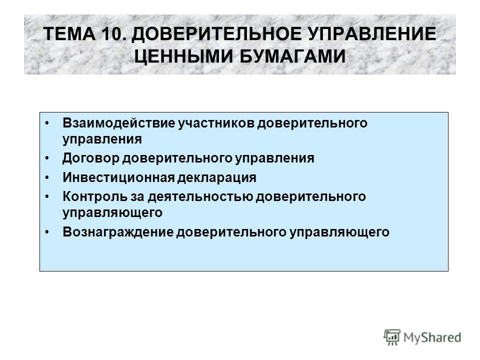 ТЕМА 10. ДОВЕРИТЕЛЬНОЕ УПРАВЛЕНИЕ ЦЕННЫМИ БУМАГАМИ Взаимодействие участников доверительного управления Договор доверительного управления Инвестиционная декларация Контроль за деятельностью доверительного управляющего Вознаграждение доверительного упр
