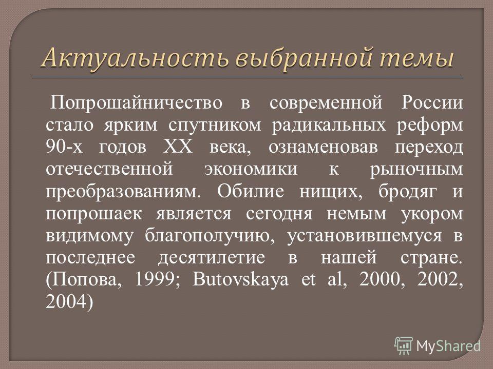 Попрошайничество в современной России стало ярким спутником радикальных реформ 90-х годов ΧΧ века, ознаменовав переход отечественной экономики к рыночным преобразованиям. Обилие нищих, бродяг и попрошаек является сегодня немым укором видимому благопо