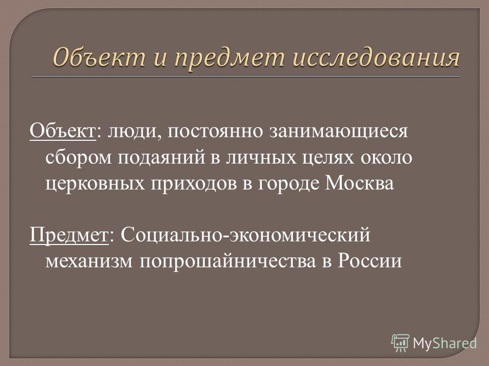 Объект: люди, постоянно занимающиеся сбором подаяний в личных целях около церковных приходов в городе Москва Предмет: Социально-экономический механизм попрошайничества в России