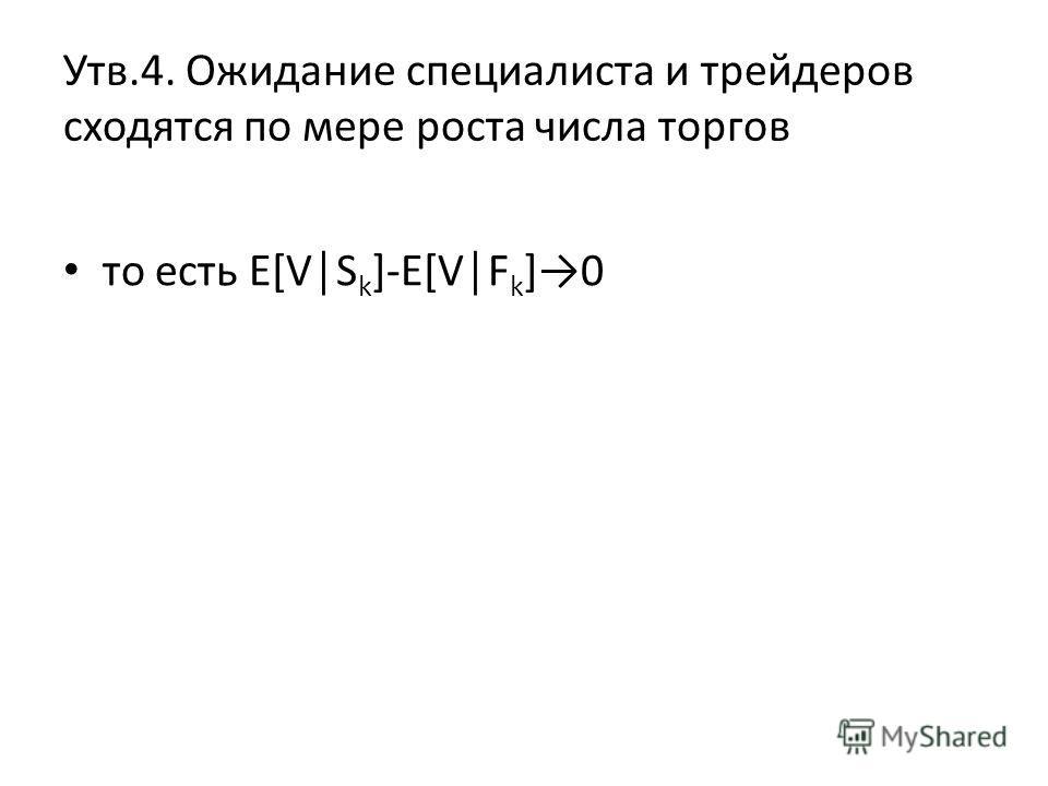Утв.4. Ожидание специалиста и трейдеров сходятся по мере роста числа торгов то есть E[VS k ]-E[VF k ]0