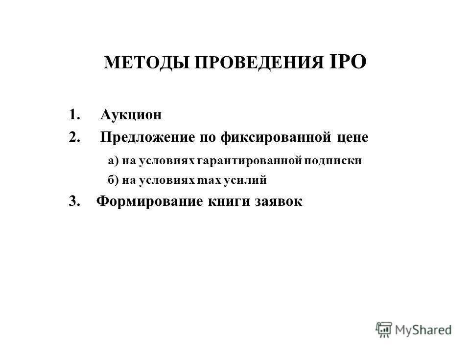 МЕТОДЫ ПРОВЕДЕНИЯ IPO 1.Аукцион 2.Предложение по фиксированной цене а) на условиях гарантированной подписки б) на условиях max усилий 3. Формирование книги заявок