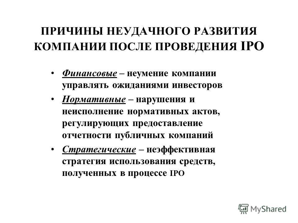 ПРИЧИНЫ НЕУДАЧНОГО РАЗВИТИЯ КОМПАНИИ ПОСЛЕ ПРОВЕДЕНИЯ IPO Финансовые – неумение компании управлять ожиданиями инвесторов Нормативные – нарушения и неисполнение нормативных актов, регулирующих предоставление отчетности публичных компаний Стратегически