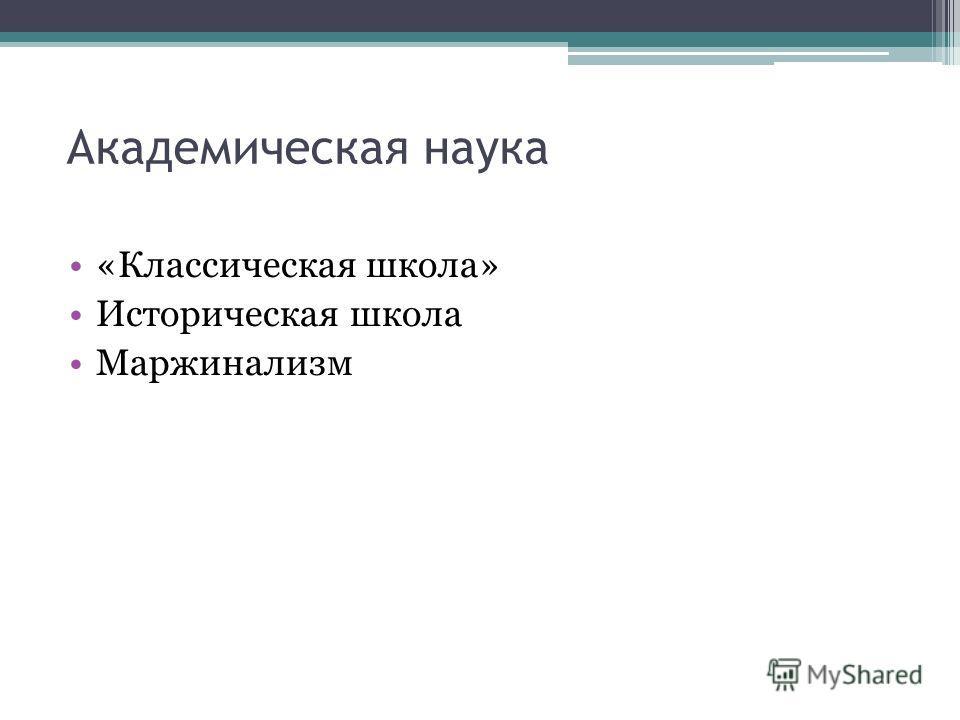 Академическая наука «Классическая школа» Историческая школа Маржинализм