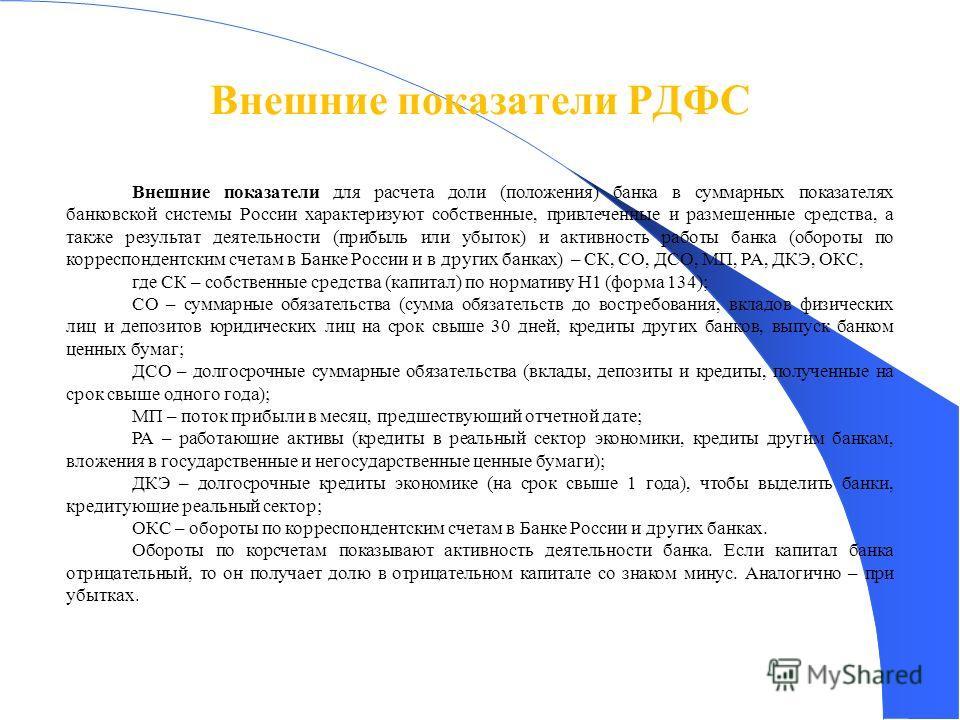 Внешние показатели РДФС 40 Внешние показатели для расчета доли (положения) банка в суммарных показателях банковской системы России характеризуют собственные, привлеченные и размещенные средства, а также результат деятельности (прибыль или убыток) и а