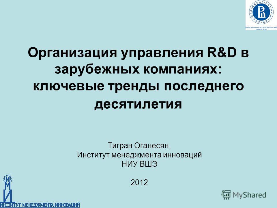 Организация управления R&D в зарубежных компаниях: ключевые тренды последнего десятилетия Тигран Оганесян, Институт менеджмента инноваций НИУ ВШЭ 2012